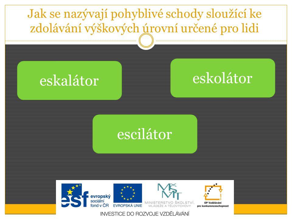 Jak se nazývají pohyblivé schody sloužící ke zdolávání výškových úrovní určené pro lidi eskolátor escilátor eskalátor