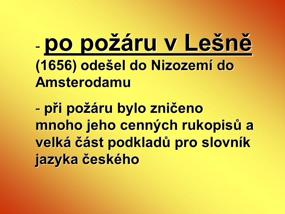 - po požáru v Lešně (1656) odešel do Nizozemí do Amsterodamu - při požáru bylo zničeno mnoho jeho cenných rukopisů a velká část podkladů pro slovník j