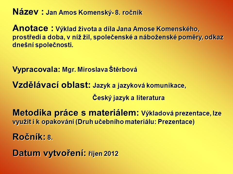 Název : Jan Amos Komenský- 8. ročník Anotace : Výklad života a díla Jana Amose Komenského, prostředí a doba, v níž žil, společenské a náboženské poměr