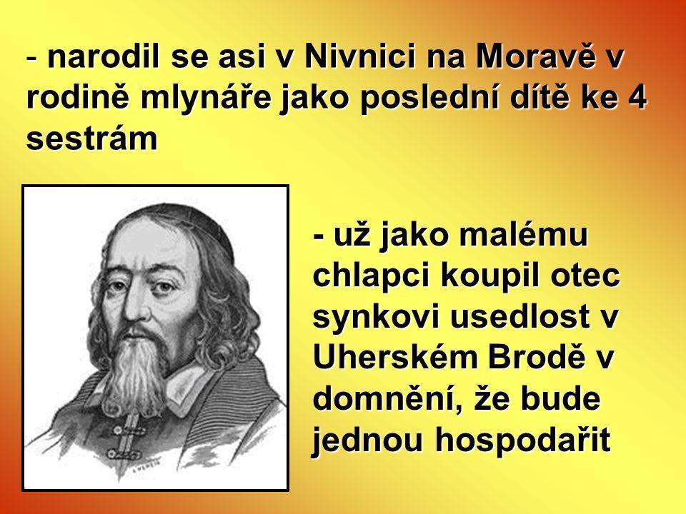 - narodil se asi v Nivnici na Moravě v rodině mlynáře jako poslední dítě ke 4 sestrám - už jako malému chlapci koupil otec synkovi usedlost v Uherském