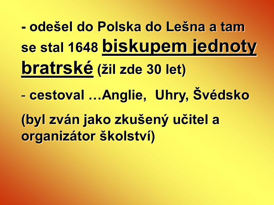 - odešel do Polska do Lešna a tam se stal 1648 biskupem jednoty bratrské (žil zde 30 let) - cestoval …Anglie, Uhry, Švédsko (byl zván jako zkušený uči