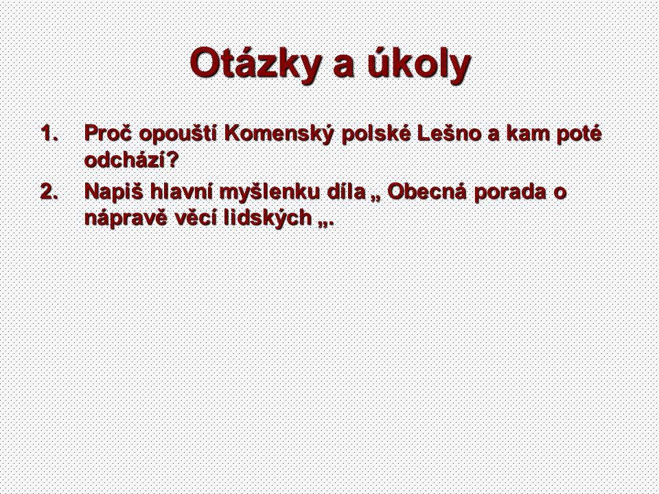 """Otázky a úkoly 1.Proč opouští Komenský polské Lešno a kam poté odchází? 2.Napiš hlavní myšlenku díla """" Obecná porada o nápravě věcí lidských """"."""