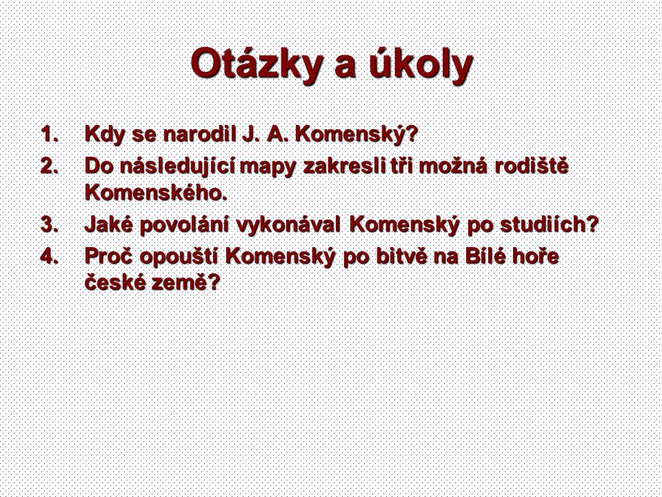 Otázky a úkoly 1.Kdy se narodil J. A. Komenský? 2.Do následující mapy zakresli tři možná rodiště Komenského. 3.Jaké povolání vykonával Komenský po stu