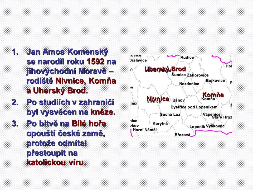 1.Jan Amos Komenský se narodil roku 1592 na jihovýchodní Moravě – rodiště Nivnice, Komňa a Uherský Brod. 2.Po studiích v zahraničí byl vysvěcen na kně