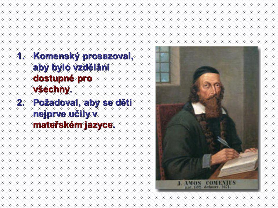 1.Komenský prosazoval, aby bylo vzdělání dostupné pro všechny. 2.Požadoval, aby se děti nejprve učily v mateřském jazyce.