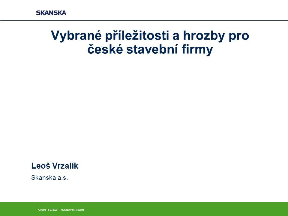 October 8-9, 2009Management Meeting 1 Vybrané příležitosti a hrozby pro české stavební firmy Leoš Vrzalík Skanska a.s.