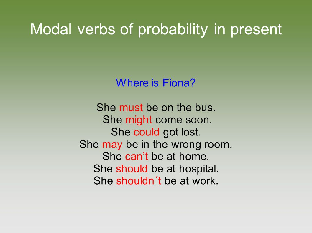 Modal verbs of probability in present Where is Fiona? She must be on the bus. She might come soon. She could got lost. She may be in the wrong room. S
