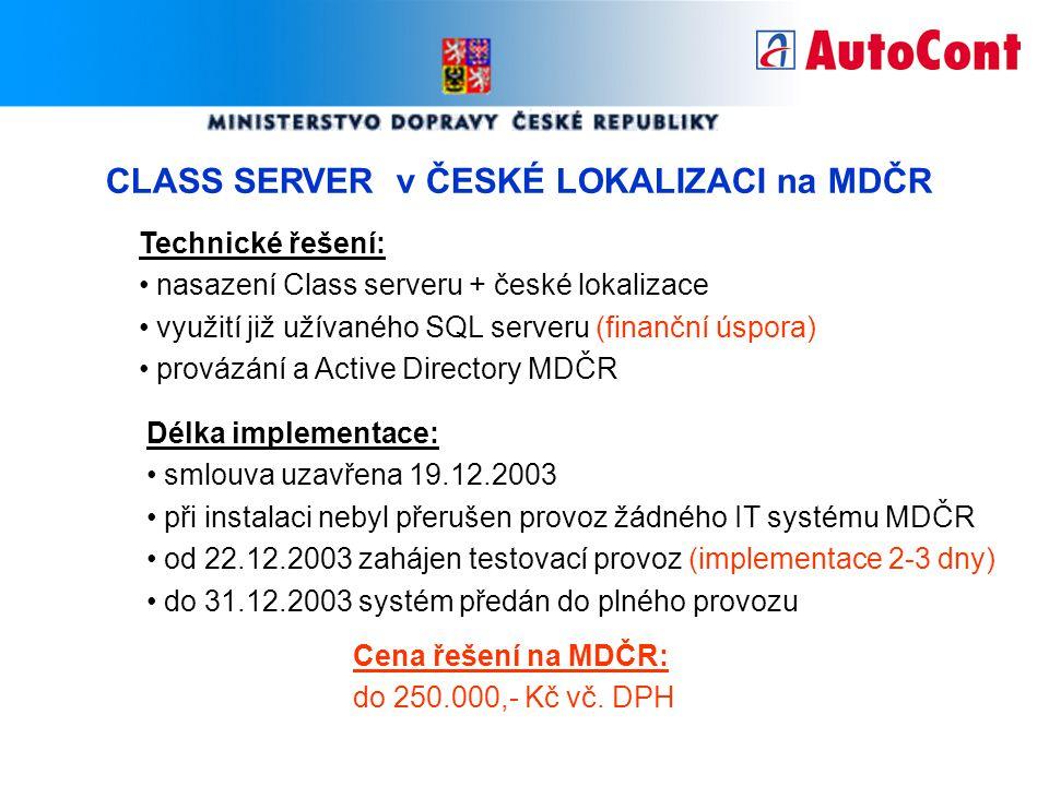 CLASS SERVER v ČESKÉ LOKALIZACI na MDČR Technické řešení: nasazení Class serveru + české lokalizace využití již užívaného SQL serveru (finanční úspora) provázání a Active Directory MDČR Délka implementace: smlouva uzavřena 19.12.2003 při instalaci nebyl přerušen provoz žádného IT systému MDČR od 22.12.2003 zahájen testovací provoz (implementace 2-3 dny) do 31.12.2003 systém předán do plného provozu Cena řešení na MDČR: do 250.000,- Kč vč.