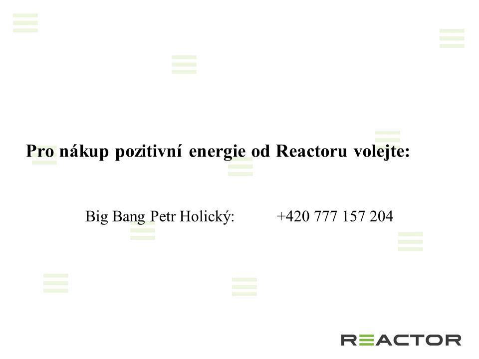 Pro nákup pozitivní energie od Reactoru volejte: Big Bang Petr Holický:+420 777 157 204