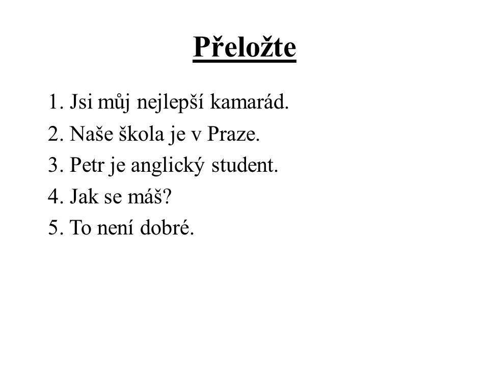 Přeložte 1. Jsi můj nejlepší kamarád. 2. Naše škola je v Praze. 3. Petr je anglický student. 4. Jak se máš? 5. To není dobré.