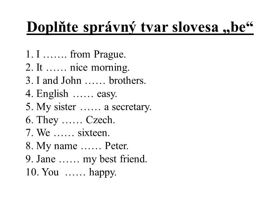 """Doplňte správný tvar slovesa """"be"""" 1. I ……. from Prague. 2. It …… nice morning. 3. I and John …… brothers. 4. English …… easy. 5. My sister …… a secret"""