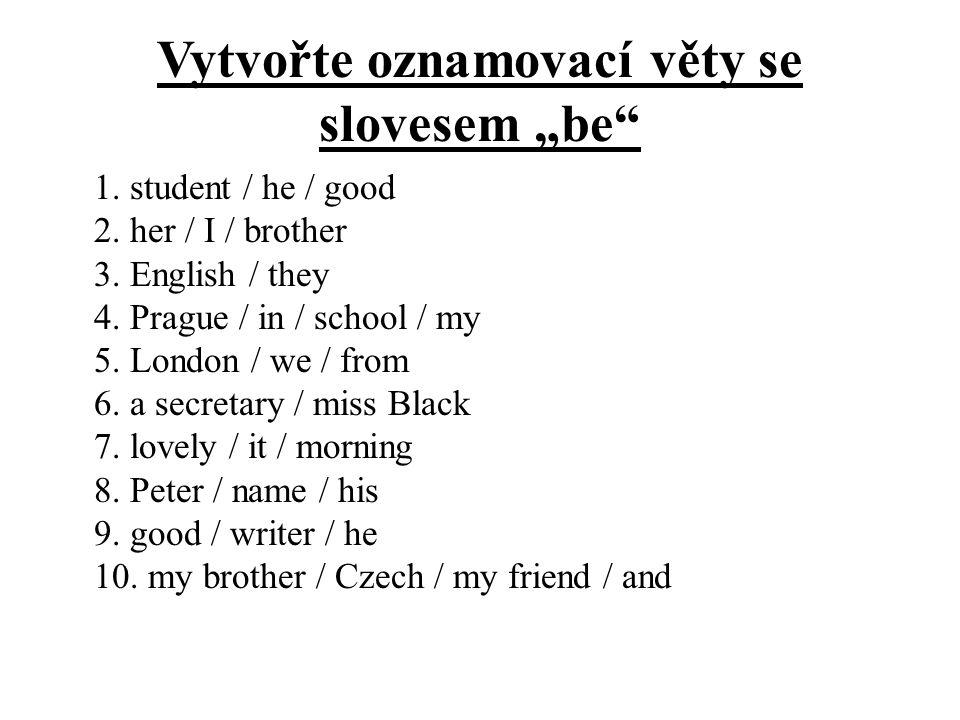 """Vytvořte oznamovací věty se slovesem """"be"""" 1. student / he / good 2. her / I / brother 3. English / they 4. Prague / in / school / my 5. London / we /"""