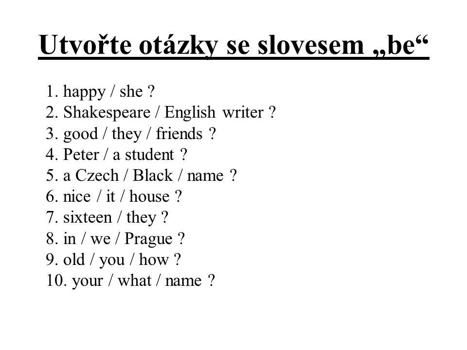 """Utvořte otázky se slovesem """"be"""" 1. happy / she ? 2. Shakespeare / English writer ? 3. good / they / friends ? 4. Peter / a student ? 5. a Czech / Blac"""