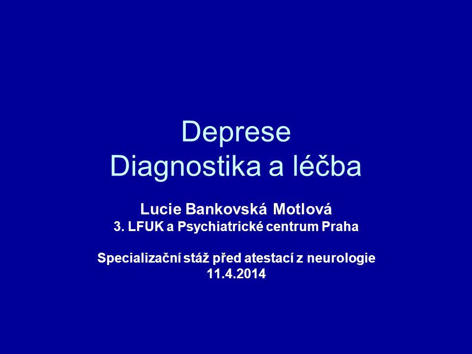 Deprese Diagnostika a léčba Lucie Bankovská Motlová 3. LFUK a Psychiatrické centrum Praha Specializační stáž před atestací z neurologie 11.4.2014