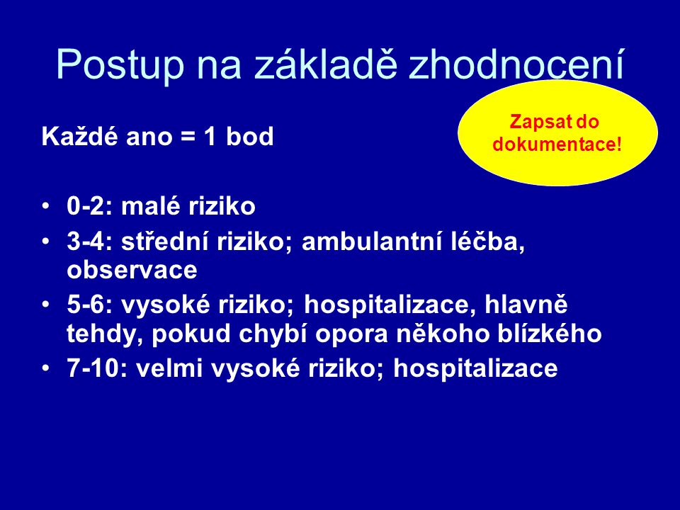 Postup na základě zhodnocení Každé ano = 1 bod 0-2: malé riziko 3-4: střední riziko; ambulantní léčba, observace 5-6: vysoké riziko; hospitalizace, hlavně tehdy, pokud chybí opora někoho blízkého 7-10: velmi vysoké riziko; hospitalizace Zapsat do dokumentace!