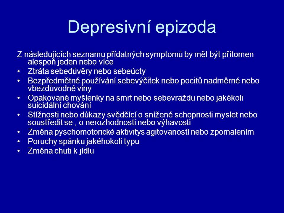 Depresivní epizoda Z následujících seznamu přídatných symptomů by měl být přítomen alespoň jeden nebo více Ztráta sebedůvěry nebo sebeúcty Bezpředmětné používání sebevýčitek nebo pocitů nadměrné nebo vbezdůvodné viny Opakované myšlenky na smrt nebo sebevraždu nebo jakékoli suicidální chování Stížnosti nebo důkazy svědčící o snížené schopnosti myslet nebo soustředit se, o nerozhodnosti nebo výhavosti Změna pyschomotorické aktivitys agitovaností nebo zpomalením Poruchy spánku jakéhokoli typu Změna chuti k jídlu