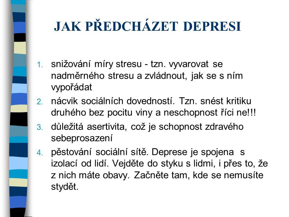 JAK PŘEDCHÁZET DEPRESI 1. snižování míry stresu - tzn. vyvarovat se nadměrného stresu a zvládnout, jak se s ním vypořádat 2. nácvik sociálních dovedno