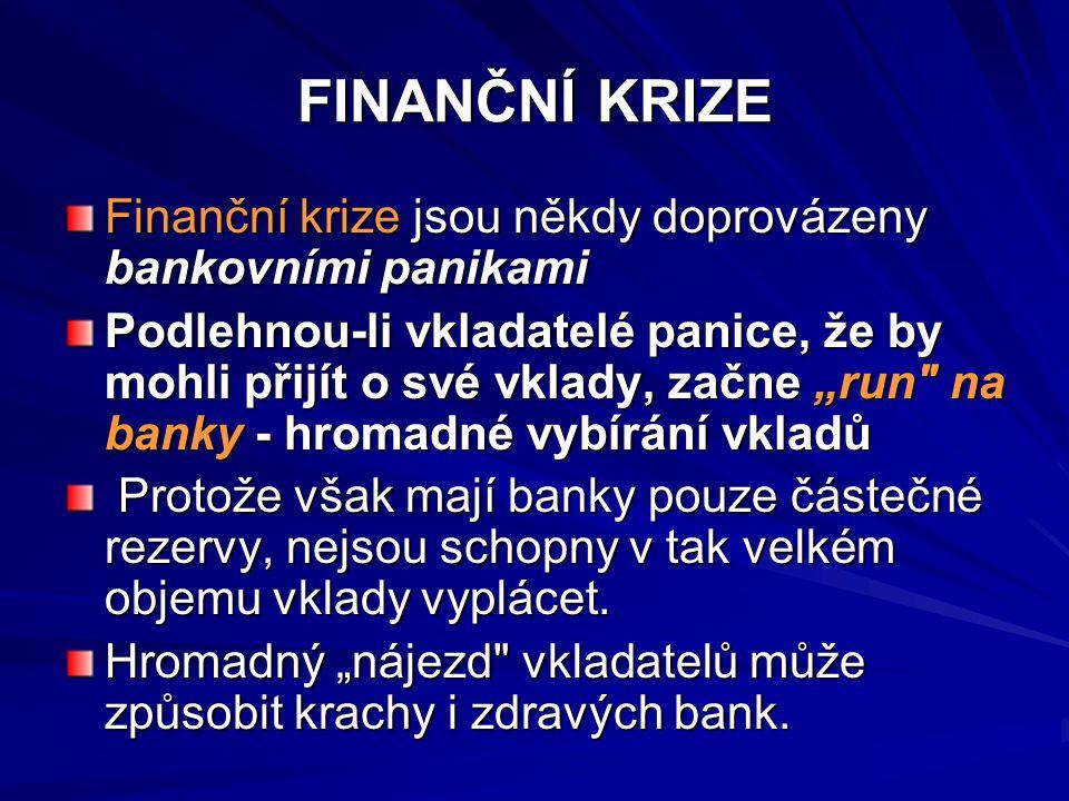 """FINANČNÍ KRIZE Finanční krize jsou někdy doprovázeny bankovními panikami Podlehnou-li vkladatelé panice, že by mohli přijít o své vklady, začne """"run na banky - hromadné vybírání vkladů Protože však mají banky pouze částečné rezervy, nejsou schopny v tak velkém objemu vklady vyplácet."""