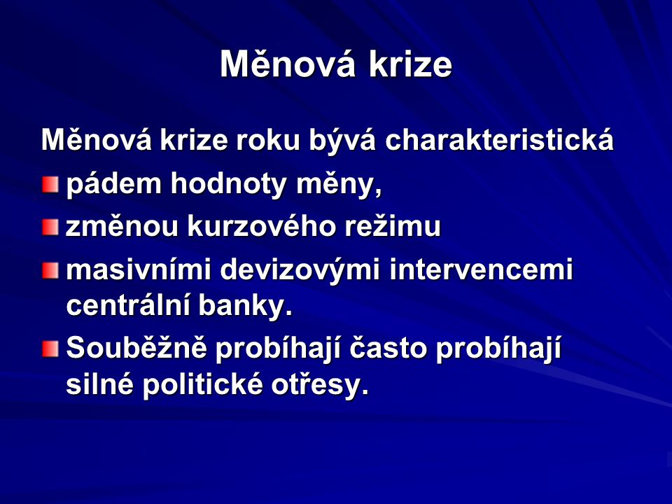 Měnová krize Měnová krize roku bývá charakteristická pádem hodnoty měny, změnou kurzového režimu masivními devizovými intervencemi centrální banky.