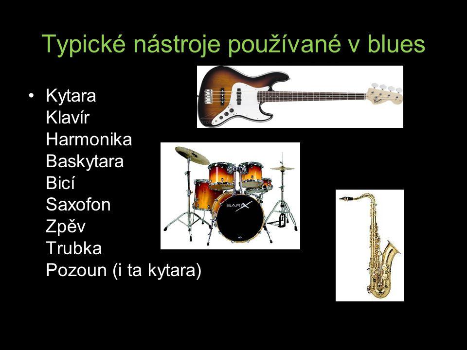 Typické nástroje používané v blues Kytara Klavír Harmonika Baskytara Bicí Saxofon Zpěv Trubka Pozoun (i ta kytara)