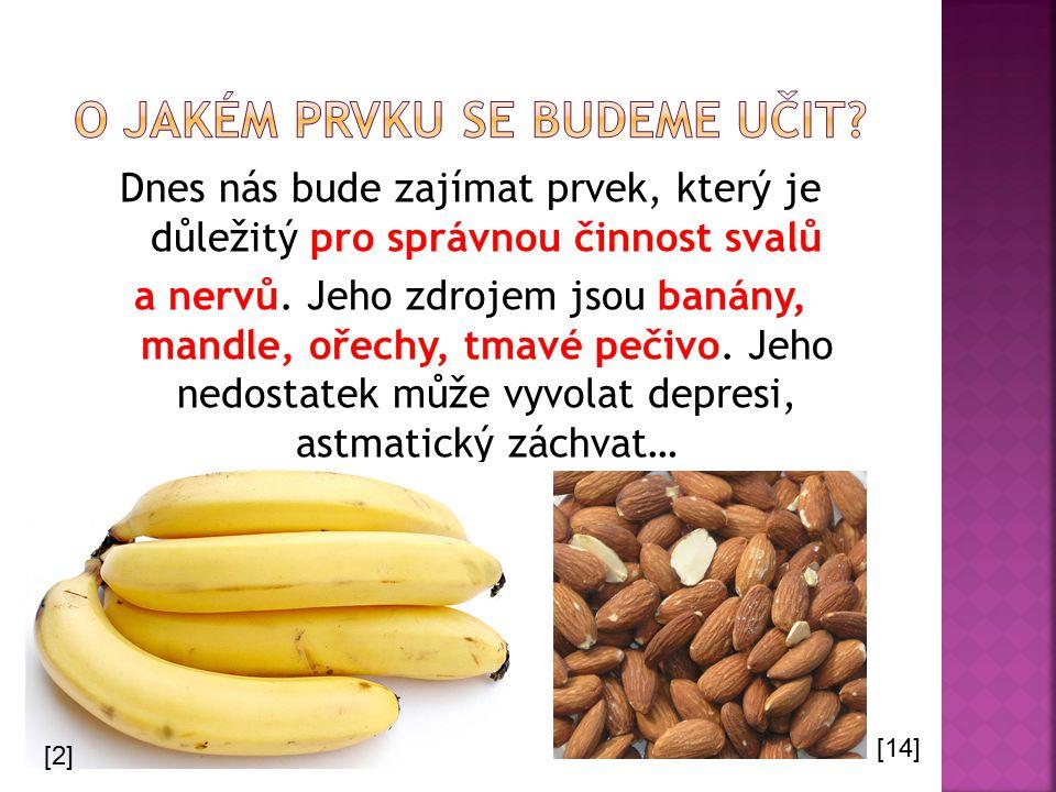 Dnes nás bude zajímat prvek, který je důležitý pro správnou činnost svalů a nervů. Jeho zdrojem jsou banány, mandle, ořechy, tmavé pečivo. Jeho nedost