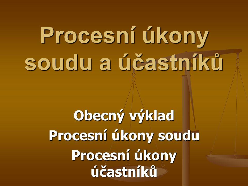 Procesní úkony soudu a účastníků Obecný výklad Procesní úkony soudu Procesní úkony účastníků