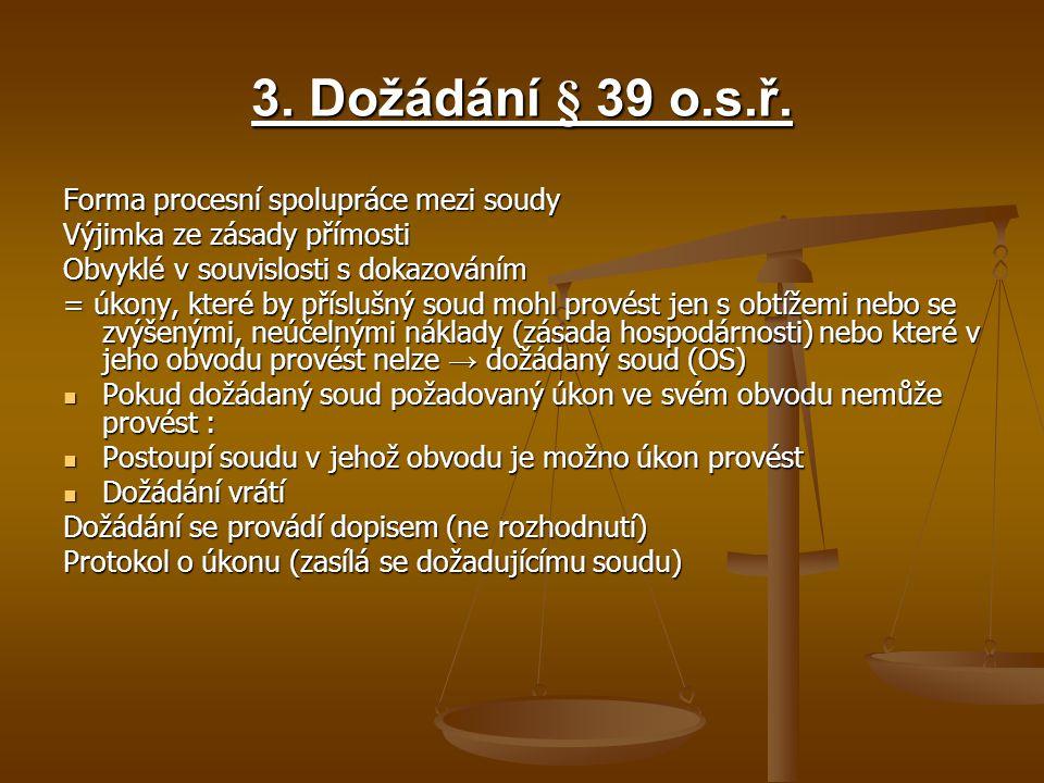 3. Dožádání § 39 o.s.ř. Forma procesní spolupráce mezi soudy Výjimka ze zásady přímosti Obvyklé v souvislosti s dokazováním = úkony, které by příslušn