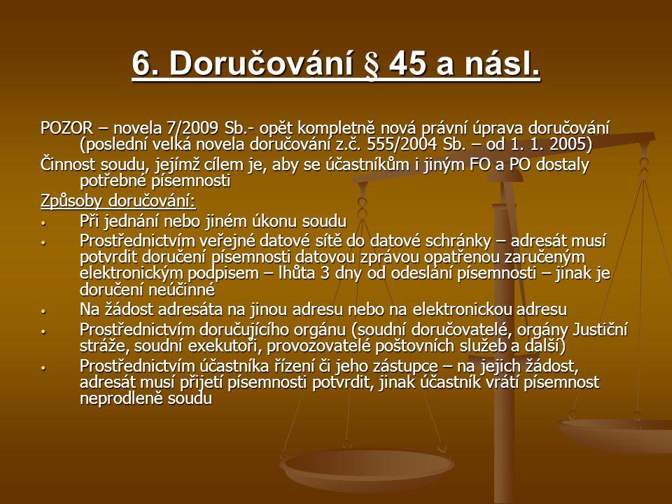 6. Doručování § 45 a násl. POZOR – novela 7/2009 Sb.- opět kompletně nová právní úprava doručování (poslední velká novela doručování z.č. 555/2004 Sb.