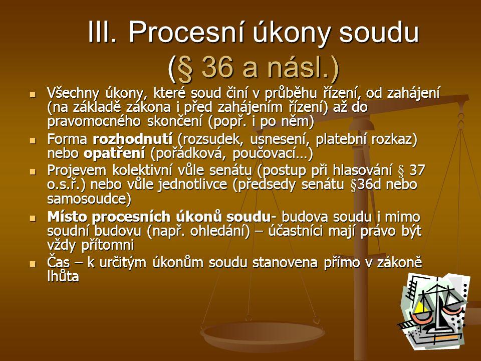 III. Procesní úkony soudu (§ 36 a násl.) Všechny úkony, které soud činí v průběhu řízení, od zahájení (na základě zákona i před zahájením řízení) až d