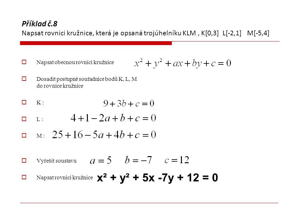 Příklad č.8 Napsat rovnici kružnice, která je opsaná trojúhelníku KLM, K[0,3] L[-2,1] M[-5,4]  Napsat obecnou rovnici kružnice  Dosadit postupně sou