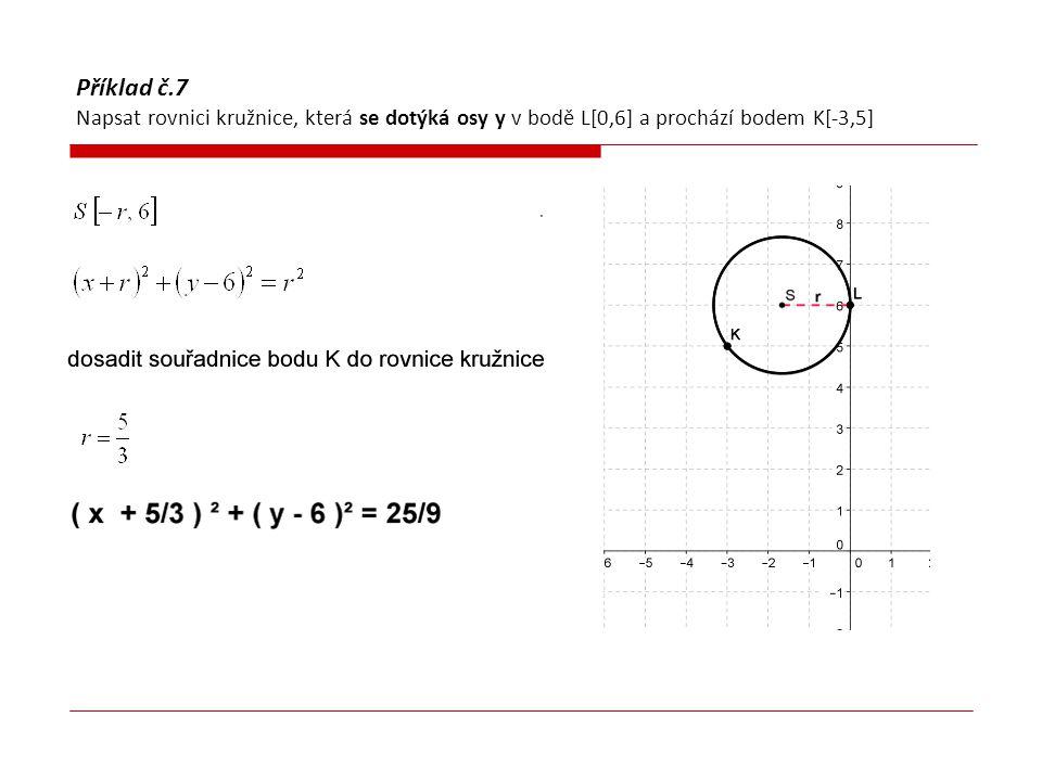 Příklad č.8 Napsat rovnici kružnice, která je opsaná trojúhelníku KLM, K[0,3] L[-2,1] M[-5,4]  Napsat obecnou rovnici kružnice  Dosadit postupně souřadnice bodů K, L, M do rovnice kružnice  K :  L :  M :  Vyřešit soustavu  Napsat rovnici kružnice