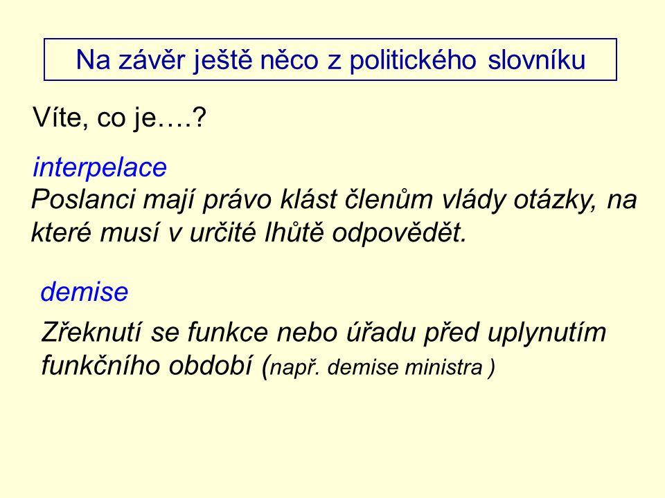 Na závěr ještě něco z politického slovníku Víte, co je….? interpelace Poslanci mají právo klást členům vlády otázky, na které musí v určité lhůtě odpo