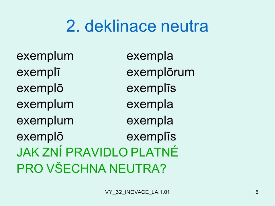 VY_32_INOVACE_LA.1.015 2. deklinace neutra exemplumexempla exemplīexemplōrum exemplōexemplīs exemplumexempla exemplōexemplīs JAK ZNÍ PRAVIDLO PLATNÉ P