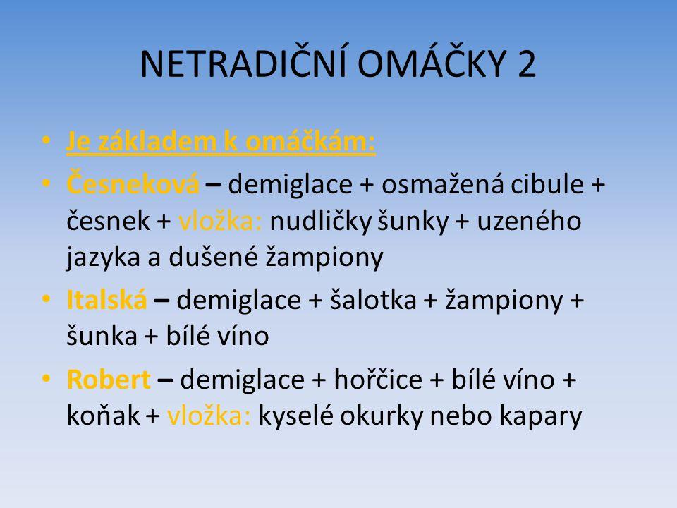 NETRADIČNÍ OMÁČKY 2 Je základem k omáčkám: Česneková – demiglace + osmažená cibule + česnek + vložka: nudličky šunky + uzeného jazyka a dušené žampiony Italská – demiglace + šalotka + žampiony + šunka + bílé víno Robert – demiglace + hořčice + bílé víno + koňak + vložka: kyselé okurky nebo kapary