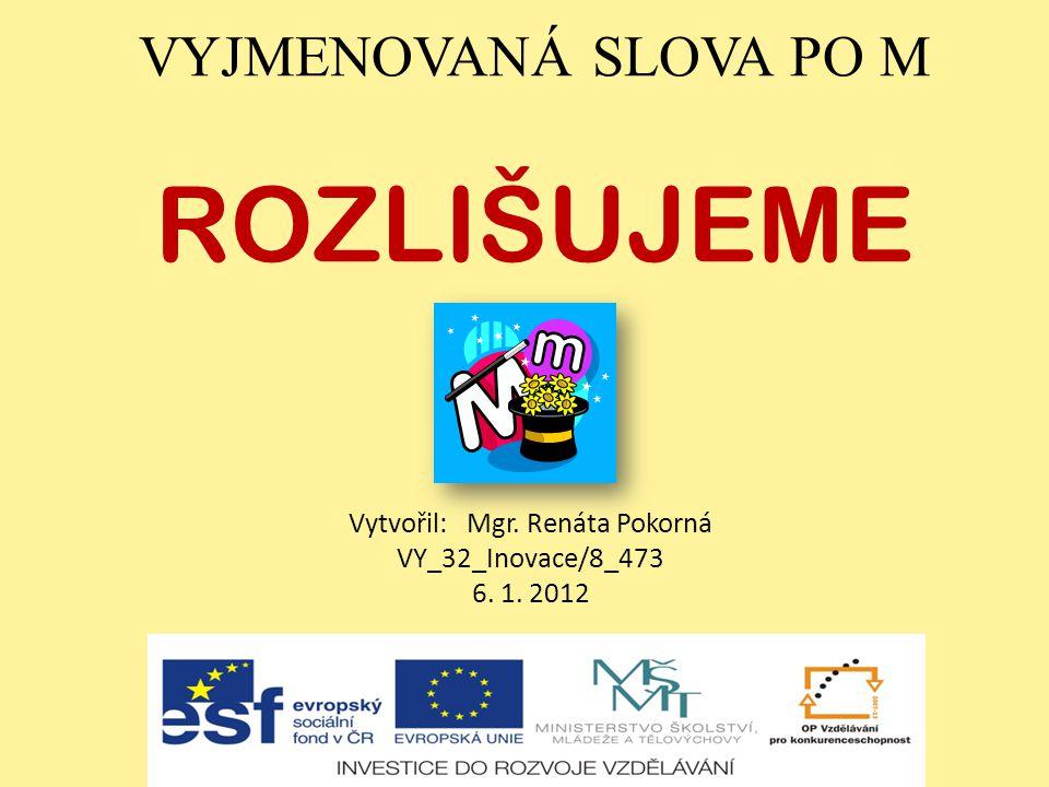 VYJMENOVANÁ SLOVA PO M ROZLIŠUJEME Vytvořil: Mgr. Renáta Pokorná VY_32_Inovace/8_473 6. 1. 2012