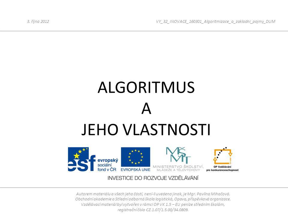 ALGORITMUS A JEHO VLASTNOSTI 3. října 2012VY_32_INOVACE_160301_Algoritmizace_a_zakladni_pojmy_DUM Autorem materiálu a všech jeho částí, není-li uveden