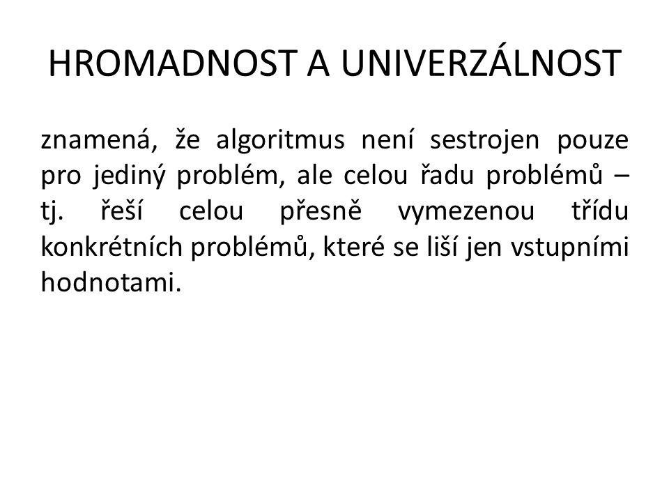 HROMADNOST A UNIVERZÁLNOST znamená, že algoritmus není sestrojen pouze pro jediný problém, ale celou řadu problémů – tj. řeší celou přesně vymezenou t
