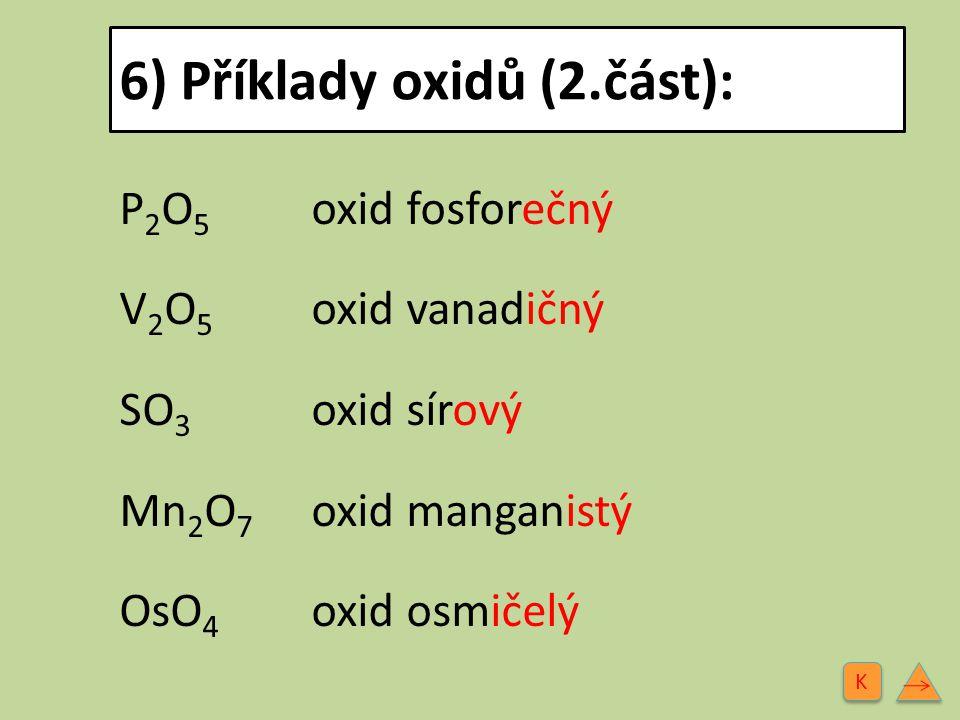 6) Příklady oxidů (2.část): P 2 O 5 oxid fosforečný V 2 O 5 oxid vanadičný SO 3 oxid sírový Mn 2 O 7 oxid manganistý OsO 4 oxid osmičelý K K