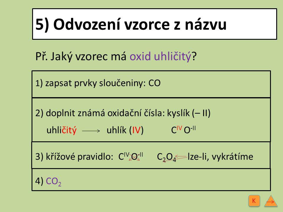 5) Odvození vzorce z názvu Př. Jaký vzorec má oxid uhličitý? 1 ) zapsat prvky sloučeniny: CO 2) doplnit známá oxidační čísla: kyslík (– II) uhličitý u