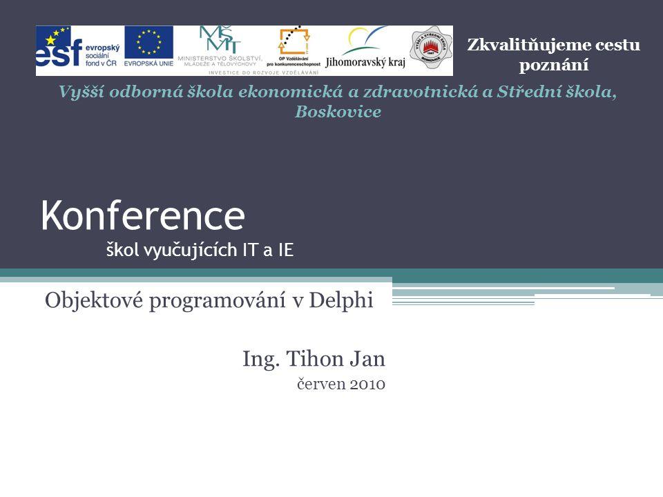Konference škol vyučujících IT a IE Objektové programování v Delphi Ing. Tihon Jan červen 2010 Zkvalitňujeme cestu poznání Vyšší odborná škola ekonomi