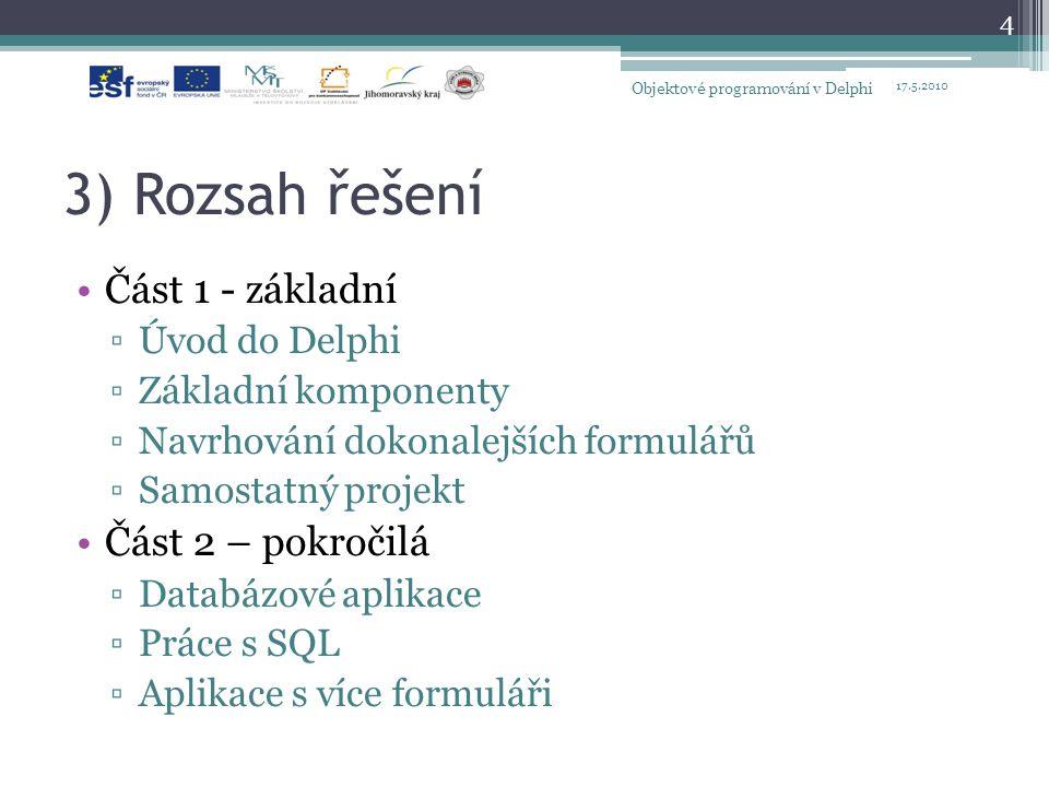 3) Rozsah řešení Část 1 - základní ▫Úvod do Delphi ▫Základní komponenty ▫Navrhování dokonalejších formulářů ▫Samostatný projekt Část 2 – pokročilá ▫Da