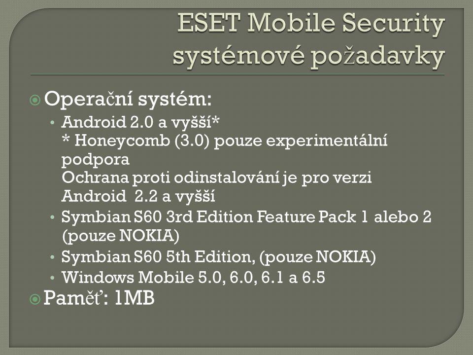  Opera č ní systém: Android 2.0 a vyšší* * Honeycomb (3.0) pouze experimentální podpora Ochrana proti odinstalování je pro verzi Android 2.2 a vyšší Symbian S60 3rd Edition Feature Pack 1 alebo 2 (pouze NOKIA) Symbian S60 5th Edition, (pouze NOKIA) Windows Mobile 5.0, 6.0, 6.1 a 6.5  Pam ěť : 1MB