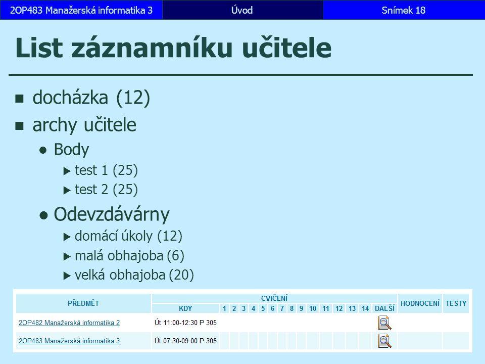 ÚvodSnímek 182OP483 Manažerská informatika 3 List záznamníku učitele docházka (12) archy učitele Body  test 1 (25)  test 2 (25) Odevzdávárny  domácí úkoly (12)  malá obhajoba (6)  velká obhajoba (20)