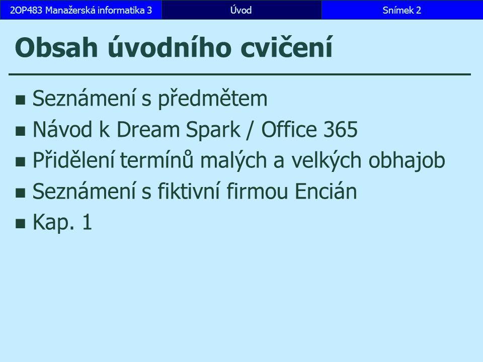 ÚvodSnímek 22OP483 Manažerská informatika 3 Obsah úvodního cvičení Seznámení s předmětem Návod k Dream Spark / Office 365 Přidělení termínů malých a velkých obhajob Seznámení s fiktivní firmou Encián Kap.