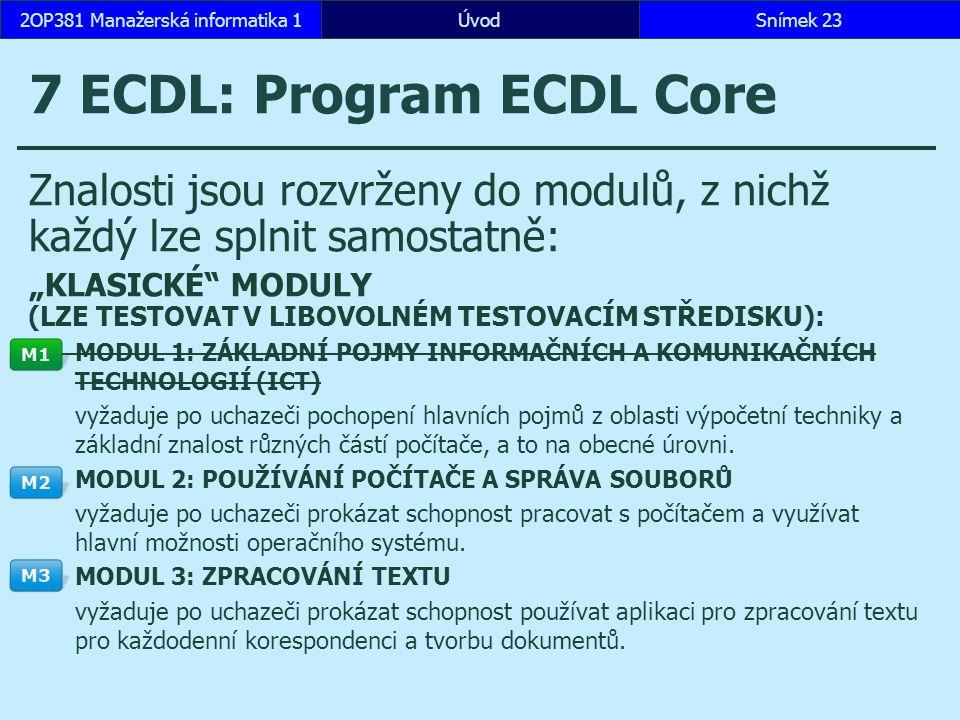 """ÚvodSnímek 232OP381 Manažerská informatika 1 7 ECDL: Program ECDL Core Znalosti jsou rozvrženy do modulů, z nichž každý lze splnit samostatně: """"KLASICKÉ MODULY (LZE TESTOVAT V LIBOVOLNÉM TESTOVACÍM STŘEDISKU): MODUL 1: ZÁKLADNÍ POJMY INFORMAČNÍCH A KOMUNIKAČNÍCH TECHNOLOGIÍ (ICT) vyžaduje po uchazeči pochopení hlavních pojmů z oblasti výpočetní techniky a základní znalost různých částí počítače, a to na obecné úrovni."""