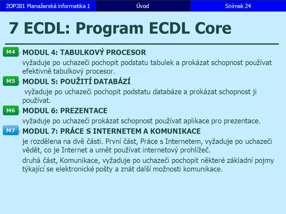 ÚvodSnímek 242OP381 Manažerská informatika 1 7 ECDL: Program ECDL Core MODUL 4: TABULKOVÝ PROCESOR vyžaduje po uchazeči pochopit podstatu tabulek a prokázat schopnost používat efektivně tabulkový procesor.