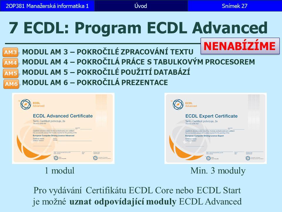 ÚvodSnímek 272OP381 Manažerská informatika 1 7 ECDL: Program ECDL Advanced MODUL AM 3 – POKROČILÉ ZPRACOVÁNÍ TEXTU MODUL AM 4 – POKROČILÁ PRÁCE S TABULKOVÝM PROCESOREM MODUL AM 5 – POKROČILÉ POUŽITÍ DATABÁZÍ MODUL AM 6 – POKROČILÁ PREZENTACE Pro vydávání Certifikátu ECDL Core nebo ECDL Start je možné uznat odpovídající moduly ECDL Advanced NENABÍZÍME 1 modulMin.