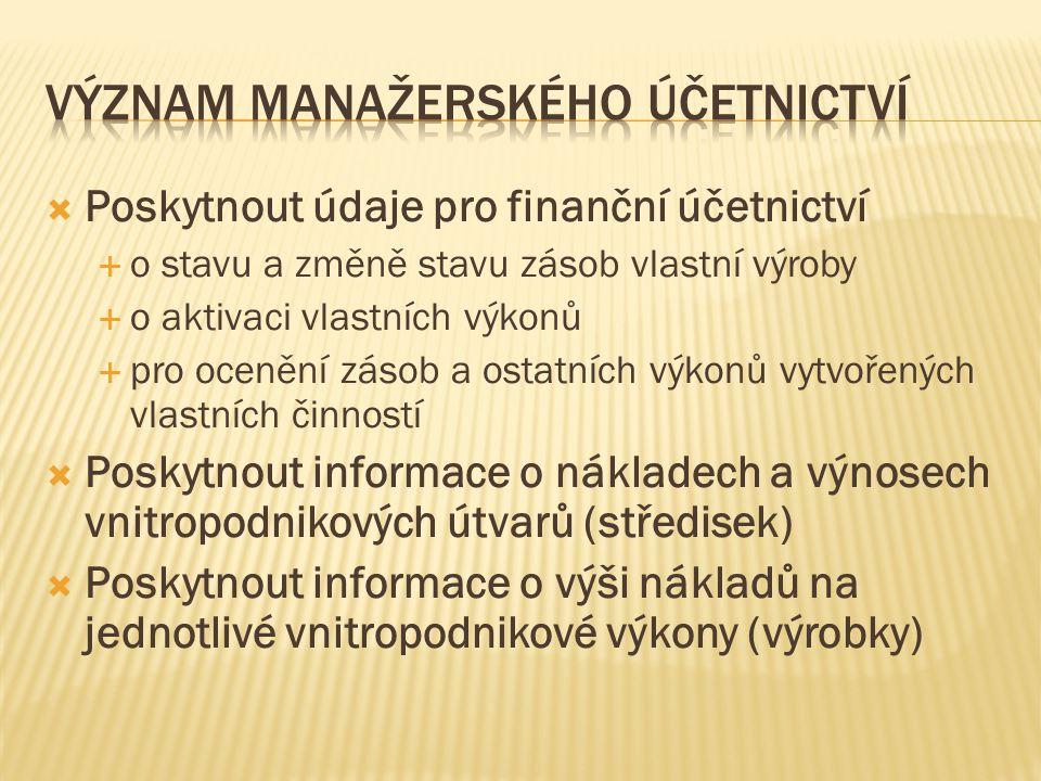  Poskytnout údaje pro finanční účetnictví  o stavu a změně stavu zásob vlastní výroby  o aktivaci vlastních výkonů  pro ocenění zásob a ostatních výkonů vytvořených vlastních činností  Poskytnout informace o nákladech a výnosech vnitropodnikových útvarů (středisek)  Poskytnout informace o výši nákladů na jednotlivé vnitropodnikové výkony (výrobky)