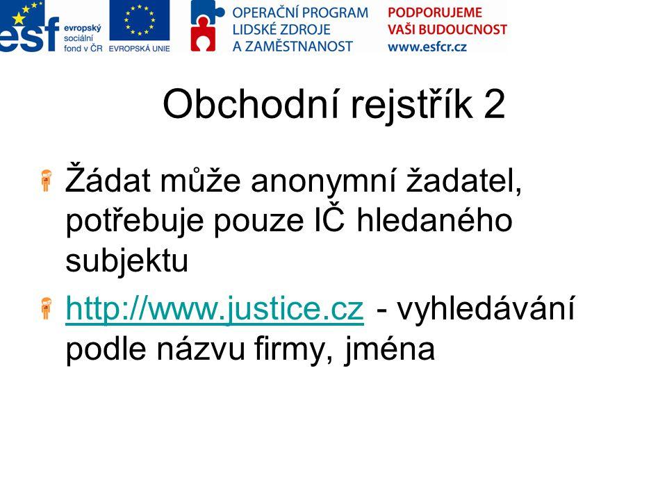 Obchodní rejstřík 2 Žádat může anonymní žadatel, potřebuje pouze IČ hledaného subjektu http://www.justice.czhttp://www.justice.cz - vyhledávání podle