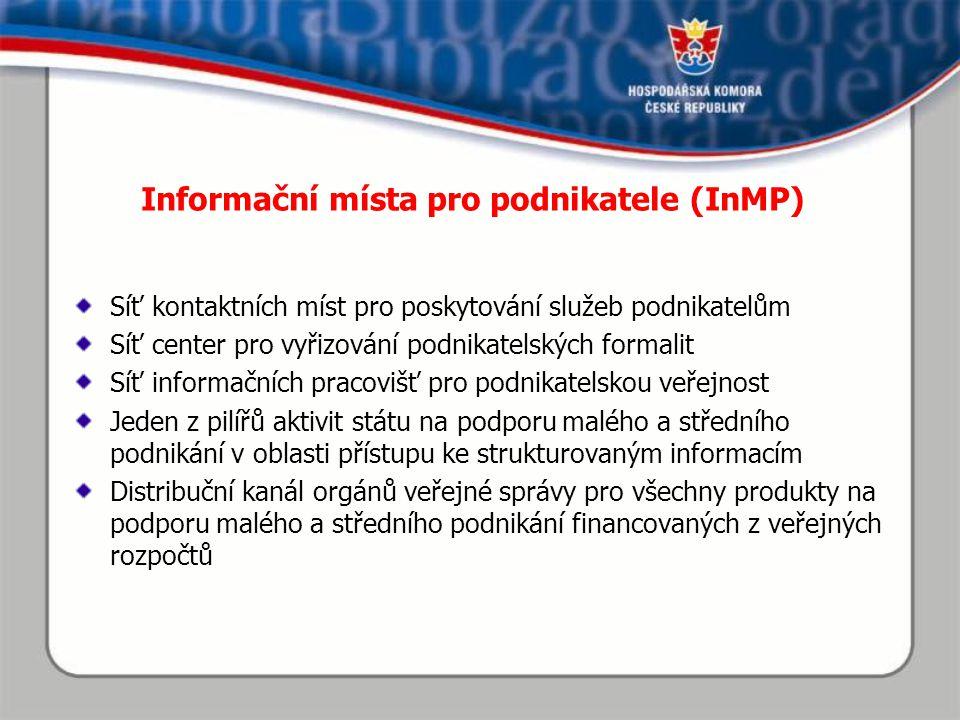 Informační místa pro podnikatele (InMP) Síť kontaktních míst pro poskytování služeb podnikatelům Síť center pro vyřizování podnikatelských formalit Síť informačních pracovišť pro podnikatelskou veřejnost Jeden z pilířů aktivit státu na podporu malého a středního podnikání v oblasti přístupu ke strukturovaným informacím Distribuční kanál orgánů veřejné správy pro všechny produkty na podporu malého a středního podnikání financovaných z veřejných rozpočtů